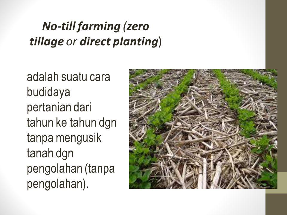 No-till farming (zero tillage or direct planting) adalah suatu cara budidaya pertanian dari tahun ke tahun dgn tanpa mengusik tanah dgn pengolahan (ta