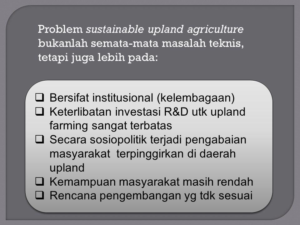 Problem sustainable upland agriculture bukanlah semata-mata masalah teknis, tetapi juga lebih pada:  Bersifat institusional (kelembagaan)  Keterliba