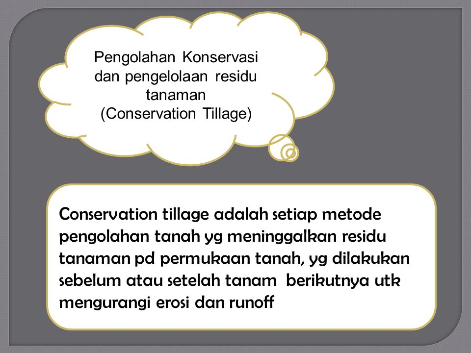 Pengolahan Konservasi dan pengelolaan residu tanaman (Conservation Tillage) Conservation tillage adalah setiap metode pengolahan tanah yg meninggalkan residu tanaman pd permukaan tanah, yg dilakukan sebelum atau setelah tanam berikutnya utk mengurangi erosi dan runoff