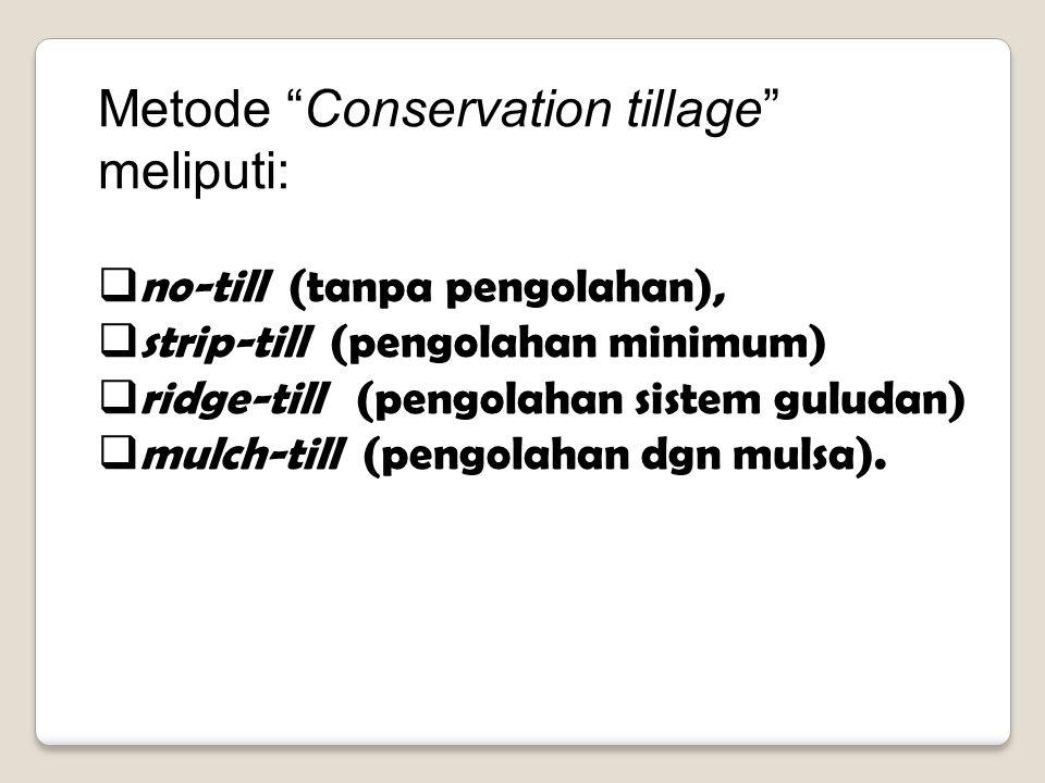 Metode Conservation tillage meliputi:  no-till (tanpa pengolahan),  strip-till (pengolahan minimum)  ridge-till (pengolahan sistem guludan)  mulch-till (pengolahan dgn mulsa).