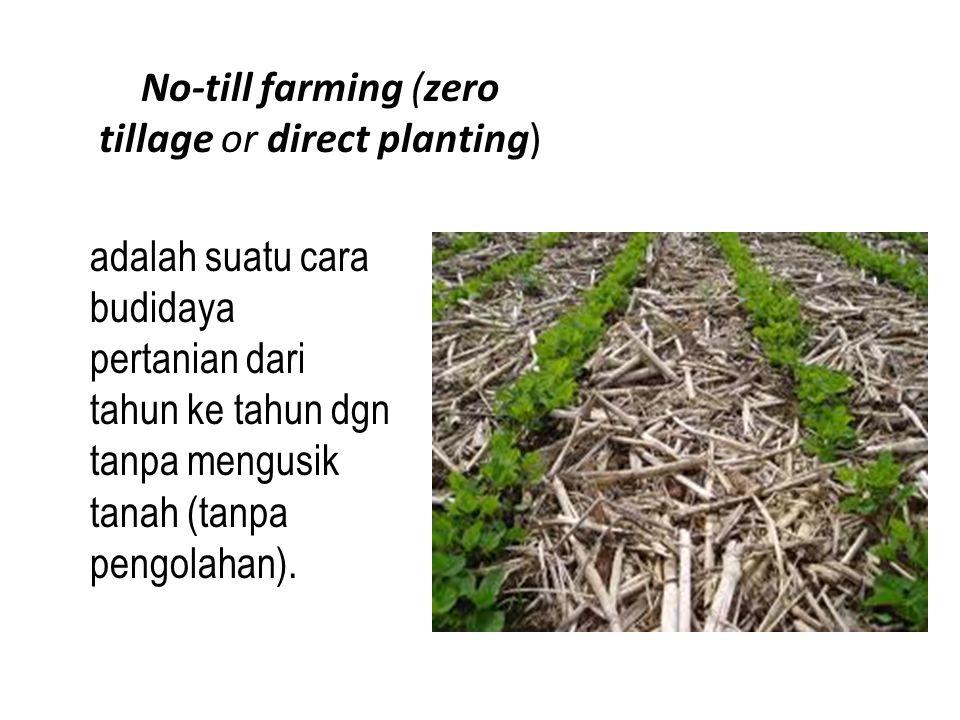 No-till farming (zero tillage or direct planting) adalah suatu cara budidaya pertanian dari tahun ke tahun dgn tanpa mengusik tanah (tanpa pengolahan).