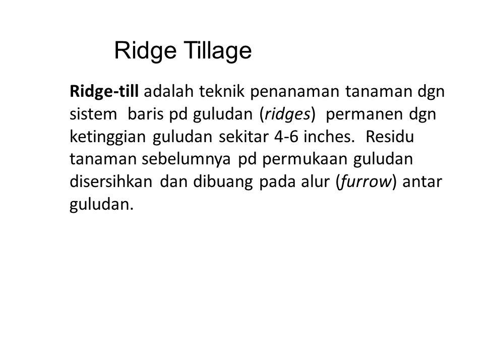 Ridge Tillage Ridge-till adalah teknik penanaman tanaman dgn sistem baris pd guludan (ridges) permanen dgn ketinggian guludan sekitar 4-6 inches. Resi
