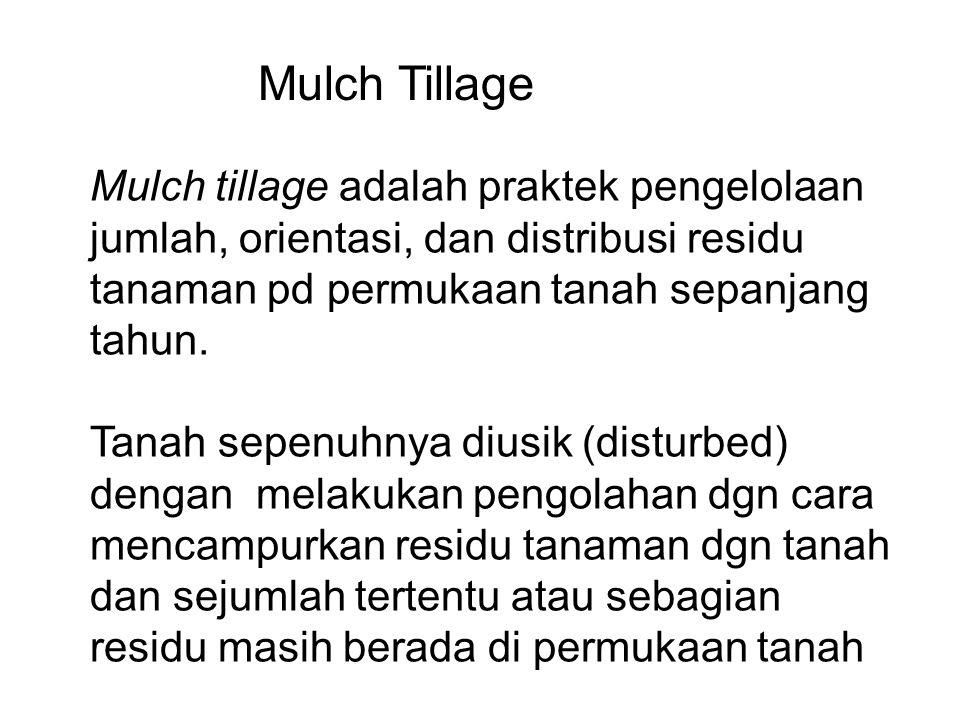 Mulch Tillage Mulch tillage adalah praktek pengelolaan jumlah, orientasi, dan distribusi residu tanaman pd permukaan tanah sepanjang tahun.