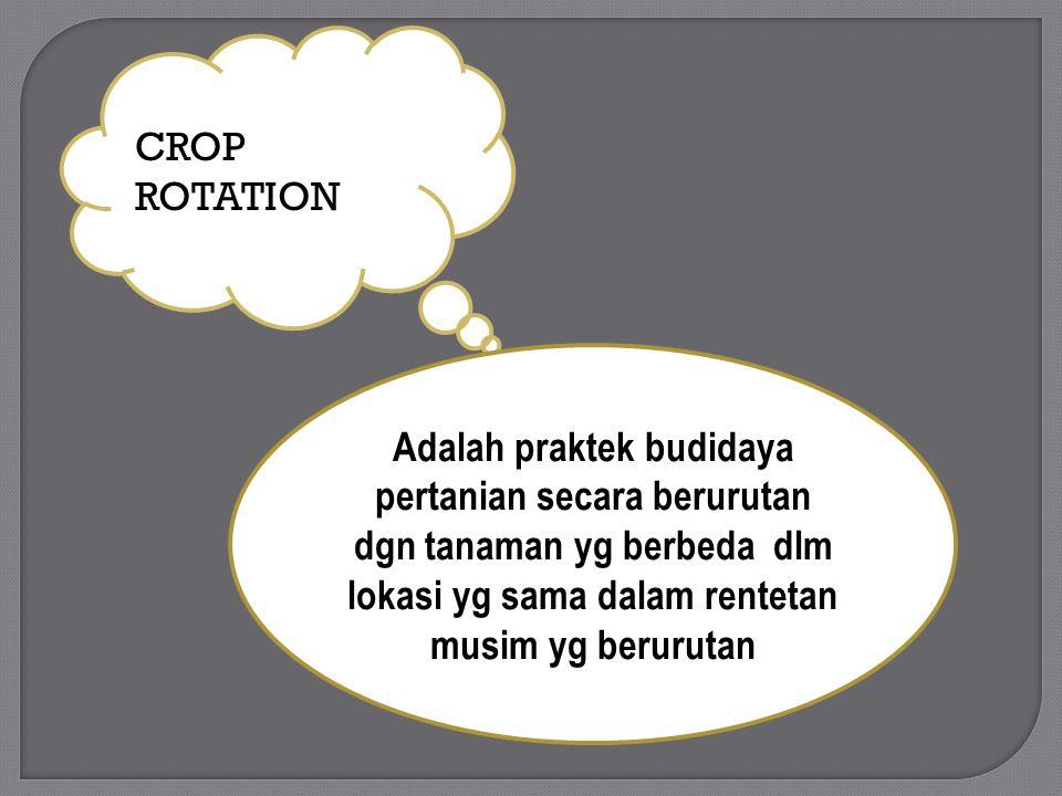 CROP ROTATION Adalah praktek budidaya pertanian secara berurutan dgn tanaman yg berbeda dlm lokasi yg sama dalam rentetan musim yg berurutan