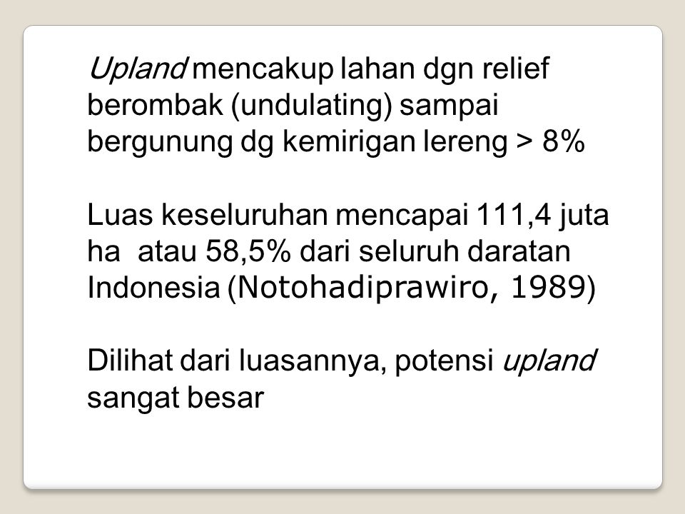 Upland mencakup lahan dgn relief berombak (undulating) sampai bergunung dg kemirigan lereng > 8% Luas keseluruhan mencapai 111,4 juta ha atau 58,5% dari seluruh daratan Indonesia ( Notohadiprawiro, 1989 ) Dilihat dari luasannya, potensi upland sangat besar