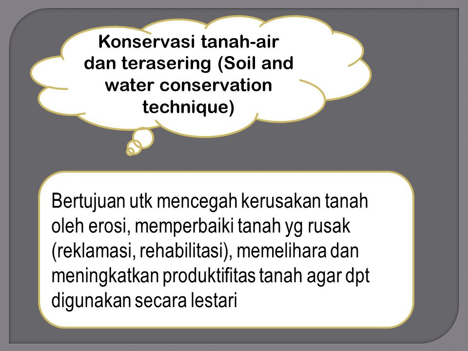 Konservasi tanah-air dan terasering (Soil and water conservation technique) Bertujuan utk mencegah kerusakan tanah oleh erosi, memperbaiki tanah yg rusak (reklamasi, rehabilitasi), memelihara dan meningkatkan produktifitas tanah agar dpt digunakan secara lestari