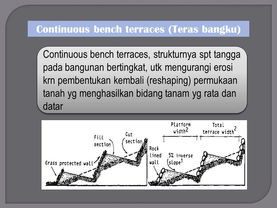 Continuous bench terraces (Teras bangku) Continuous bench terraces, strukturnya spt tangga pada bangunan bertingkat, utk mengurangi erosi krn pembentukan kembali (reshaping) permukaan tanah yg menghasilkan bidang tanam yg rata dan datar