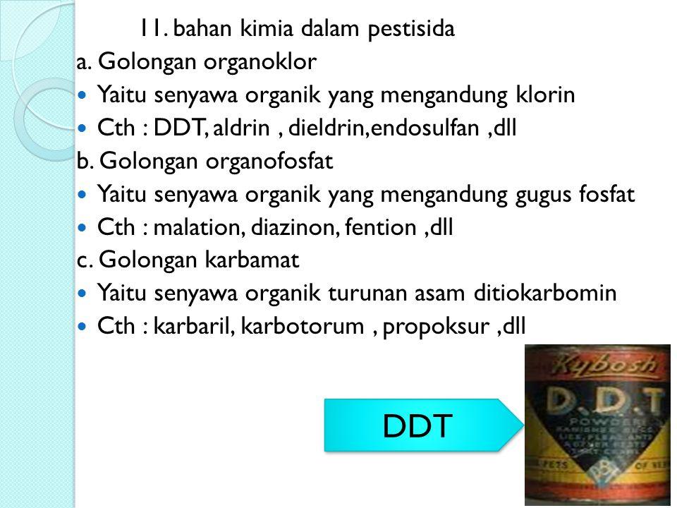 11. bahan kimia dalam pestisida a. Golongan organoklor Yaitu senyawa organik yang mengandung klorin Cth : DDT, aldrin, dieldrin,endosulfan,dll b. Golo