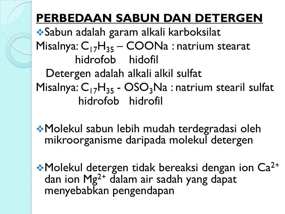 PERBEDAAN SABUN DAN DETERGEN  Sabun adalah garam alkali karboksilat Misalnya: C 17 H 35 – COONa : natrium stearat hidrofob hidofil Detergen adalah al