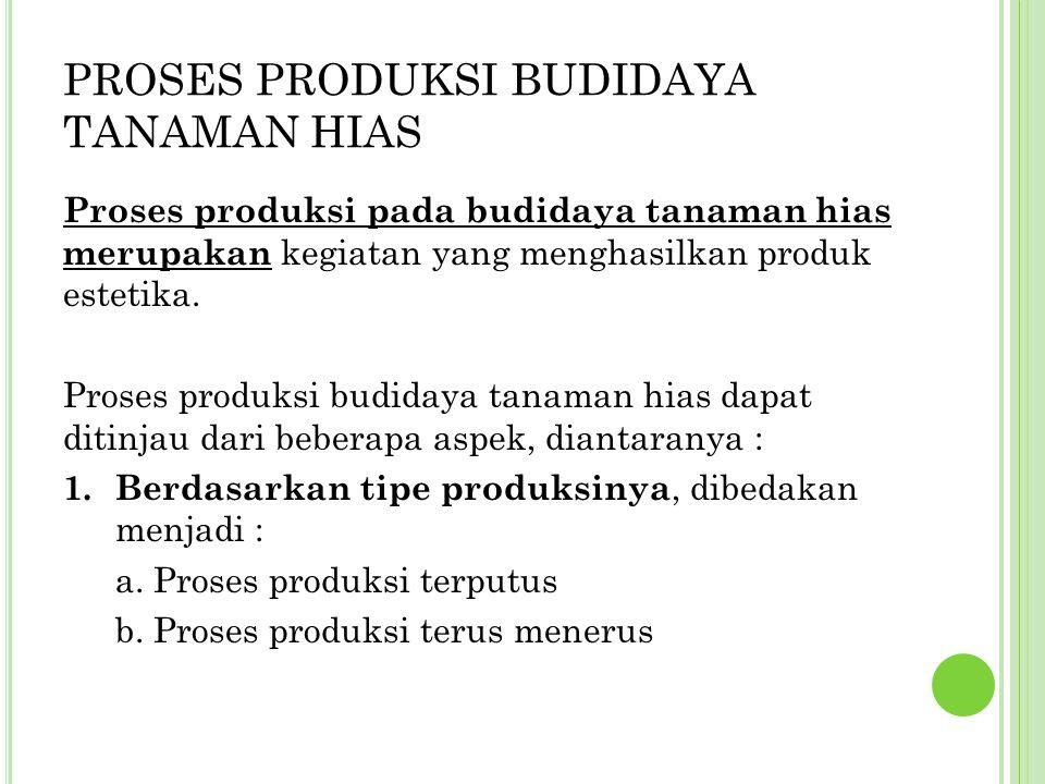 PROSES PRODUKSI BUDIDAYA TANAMAN HIAS Proses produksi pada budidaya tanaman hias merupakan kegiatan yang menghasilkan produk estetika. Proses produksi
