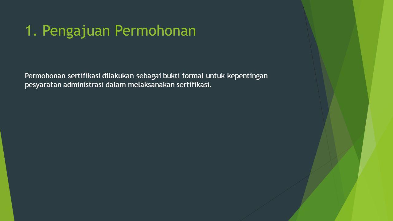 1. Pengajuan Permohonan Permohonan sertifikasi dilakukan sebagai bukti formal untuk kepentingan pesyaratan administrasi dalam melaksanakan sertifikasi