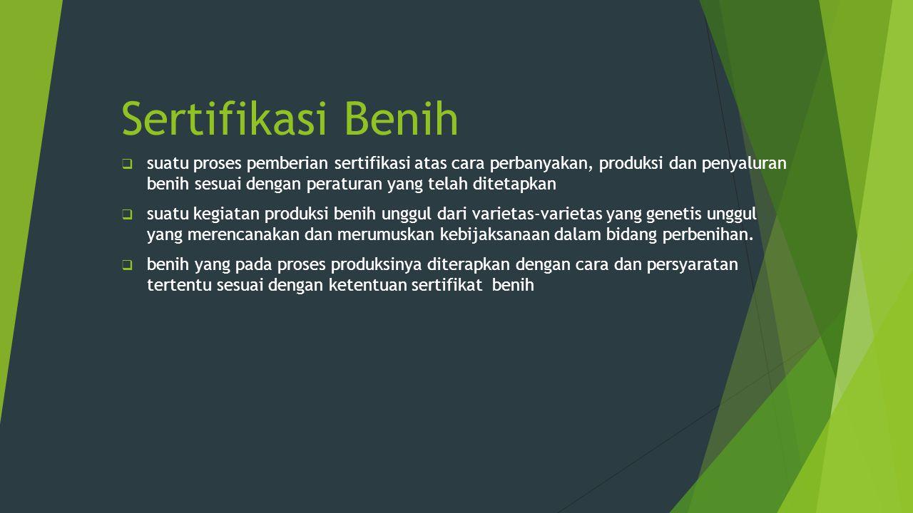 Tujuan Sertifikasi Benih  Menjaga kemurnian varietas  Memelihara mutu benih  Memberikan jaminan kepada pengguna benih ( konsumen)  Memberikan legalitas kepada produsen benih