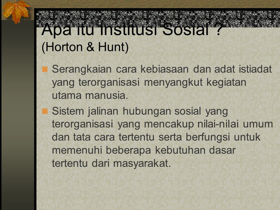 Apa itu Institusi Sosial ? (Horton & Hunt) Serangkaian cara kebiasaan dan adat istiadat yang terorganisasi menyangkut kegiatan utama manusia. Sistem j