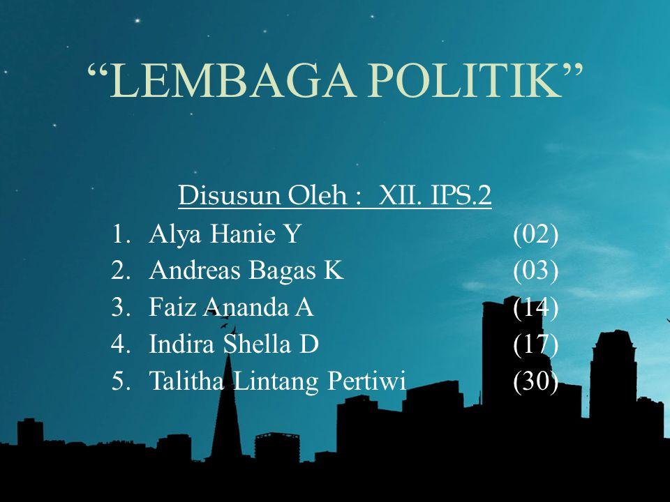 """LEMBAGA POLITIK"" Disusun Oleh :XII. IPS.2 1.Alya Hanie Y(02) 2.Andreas Bagas K(03) 3.Faiz Ananda A(14) 4.Indira Shella D(17) 5.Talitha Lintang Pertiw"