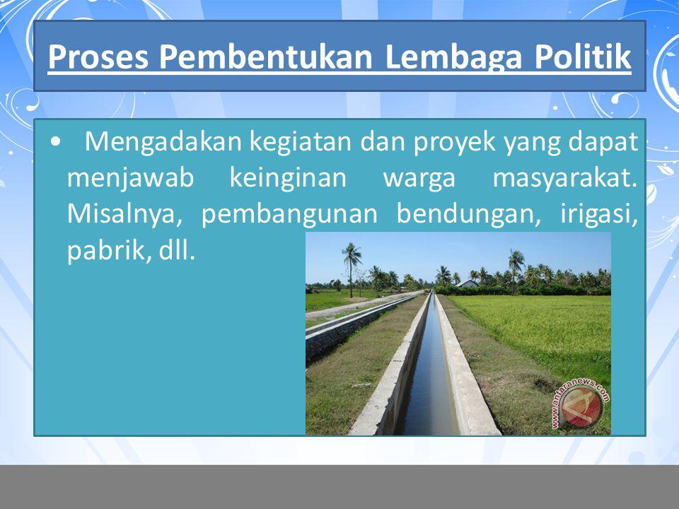 Proses Pembentukan Lembaga Politik Mengadakan kegiatan dan proyek yang dapat menjawab keinginan warga masyarakat. Misalnya, pembangunan bendungan, iri