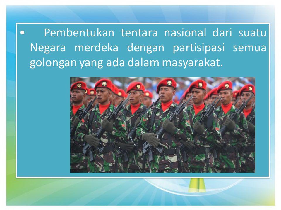 Pembentukan tentara nasional dari suatu Negara merdeka dengan partisipasi semua golongan yang ada dalam masyarakat. Pembentukan tentara nasional dari