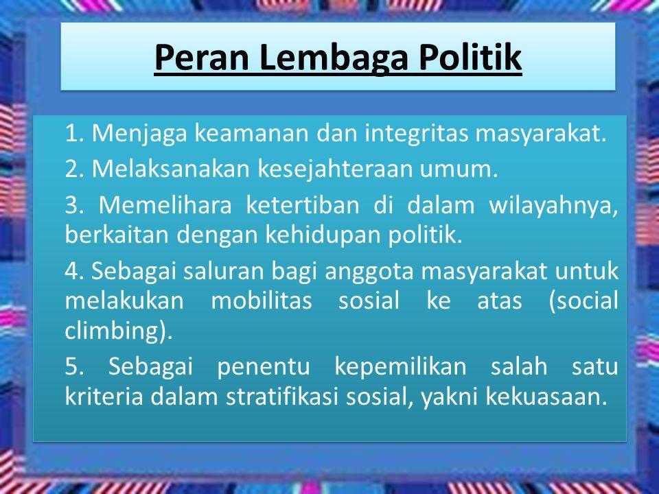 Peran Lembaga Politik 1. Menjaga keamanan dan integritas masyarakat. 2. Melaksanakan kesejahteraan umum. 3. Memelihara ketertiban di dalam wilayahnya,