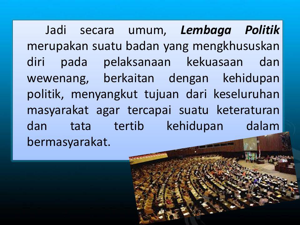 Jadi secara umum, Lembaga Politik merupakan suatu badan yang mengkhususkan diri pada pelaksanaan kekuasaan dan wewenang, berkaitan dengan kehidupan po