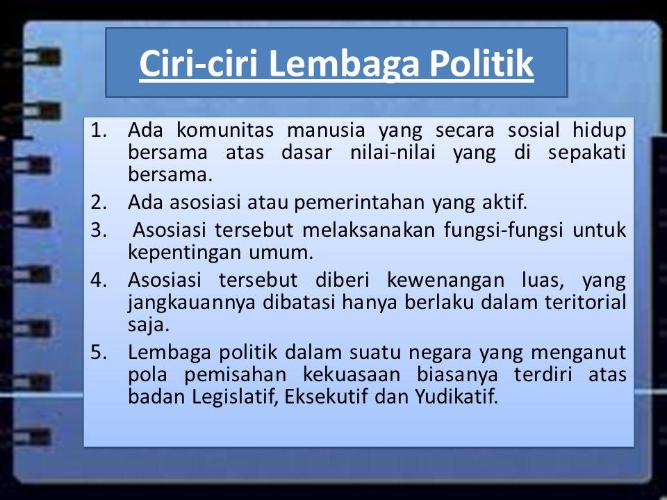 Ciri-ciri Lembaga Politik 1.Ada komunitas manusia yang secara sosial hidup bersama atas dasar nilai-nilai yang di sepakati bersama. 2.Ada asosiasi ata