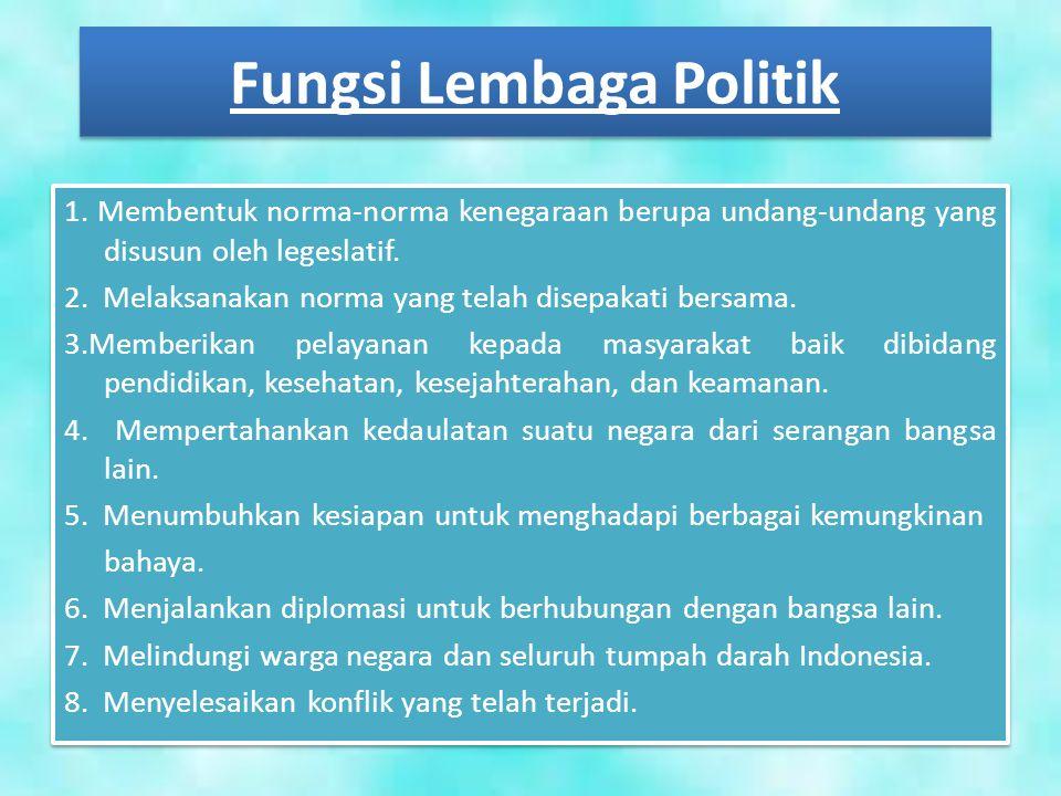 Fungsi Lembaga Politik 1. Membentuk norma-norma kenegaraan berupa undang-undang yang disusun oleh legeslatif. 2. Melaksanakan norma yang telah disepak