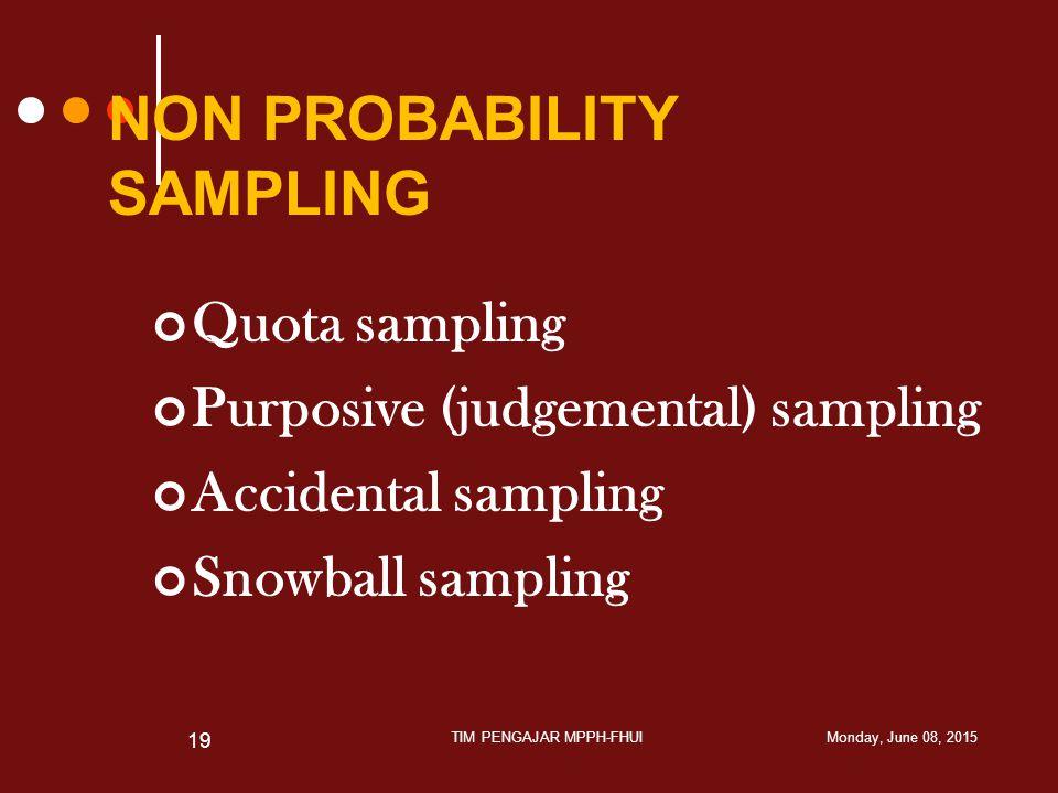NON PROBABILITY SAMPLING Quota sampling Purposive (judgemental) sampling Accidental sampling Snowball sampling Monday, June 08, 2015 19 TIM PENGAJAR M