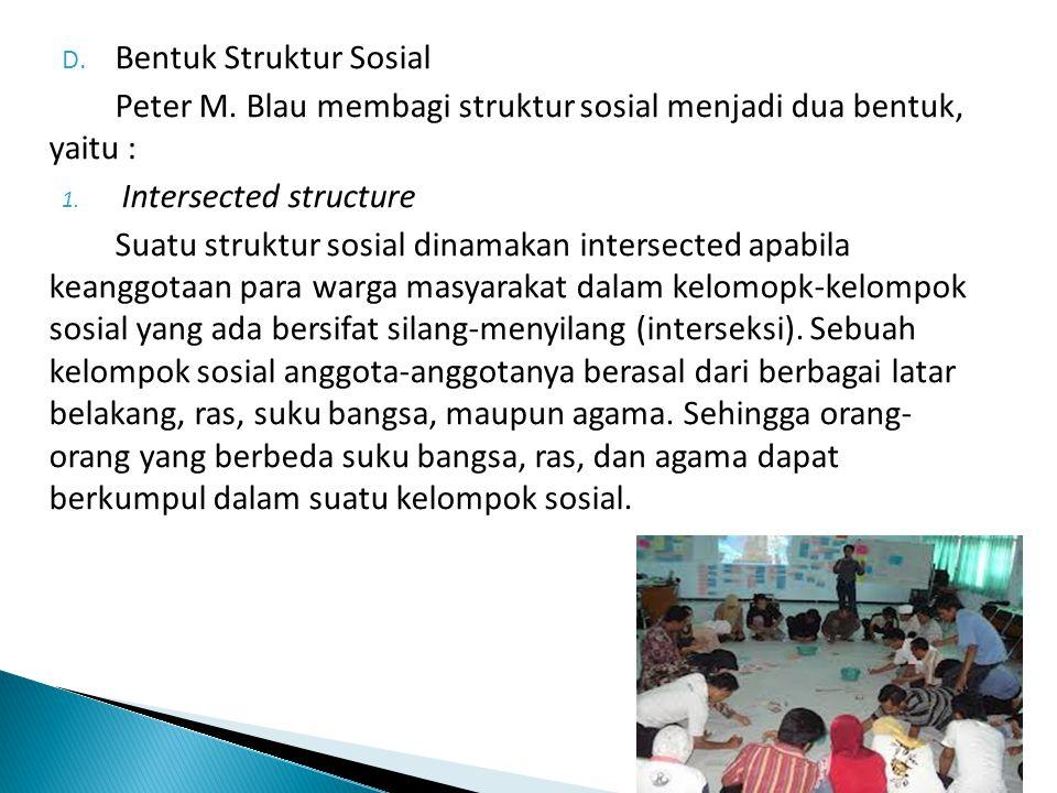 D. Bentuk Struktur Sosial Peter M. Blau membagi struktur sosial menjadi dua bentuk, yaitu : 1. Intersected structure Suatu struktur sosial dinamakan i