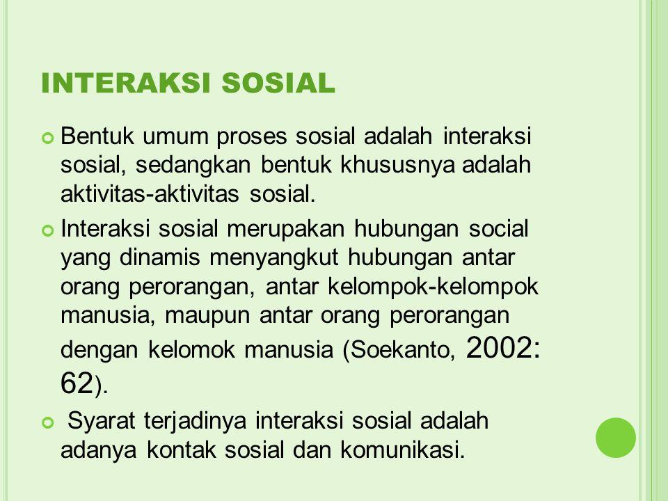 INTERAKSI SOSIAL Bentuk umum proses sosial adalah interaksi sosial, sedangkan bentuk khususnya adalah aktivitas-aktivitas sosial. Interaksi sosial mer