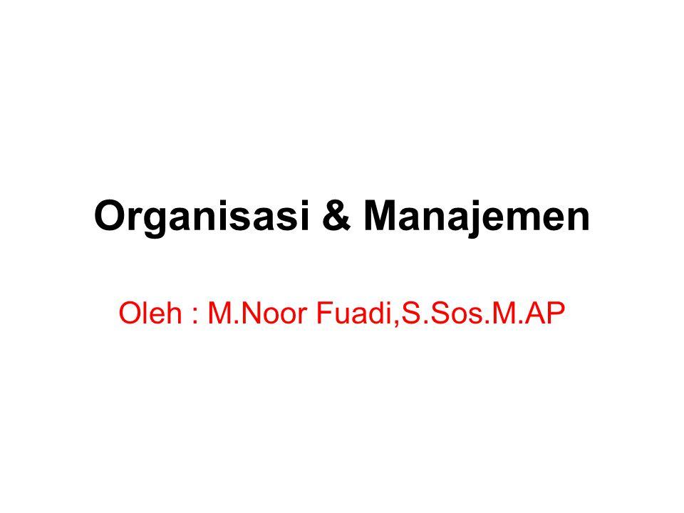 Organisasi & Manajemen Oleh : M.Noor Fuadi,S.Sos.M.AP