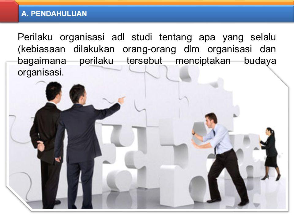 A. PENDAHULUAN Perilaku organisasi adl studi tentang apa yang selalu (kebiasaan dilakukan orang-orang dlm organisasi dan bagaimana perilaku tersebut m