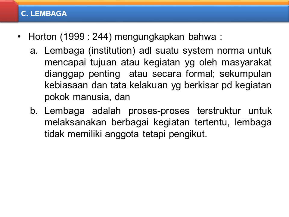C. LEMBAGA Horton (1999 : 244) mengungkapkan bahwa : a.Lembaga (institution) adl suatu system norma untuk mencapai tujuan atau kegiatan yg oleh masyar