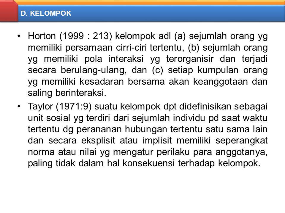 D. KELOMPOK Horton (1999 : 213) kelompok adl (a) sejumlah orang yg memiliki persamaan cirri-ciri tertentu, (b) sejumlah orang yg memiliki pola interak