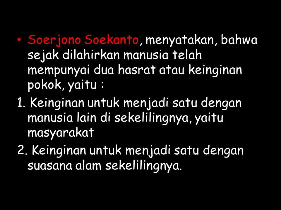Soerjono Soekanto, menyatakan, bahwa sejak dilahirkan manusia telah mempunyai dua hasrat atau keinginan pokok, yaitu : 1. Keinginan untuk menjadi satu