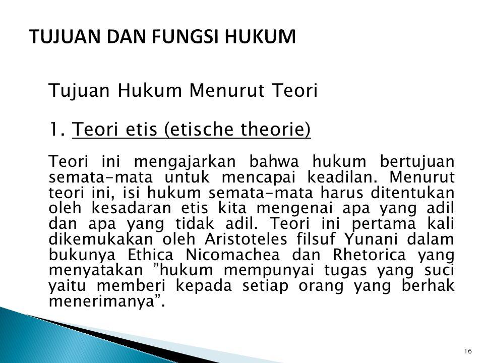 Tujuan Hukum Menurut Teori 1. Teori etis (etische theorie) Teori ini mengajarkan bahwa hukum bertujuan semata-mata untuk mencapai keadilan. Menurut te
