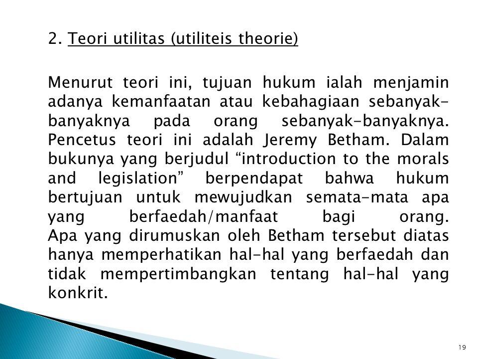2. Teori utilitas (utiliteis theorie) Menurut teori ini, tujuan hukum ialah menjamin adanya kemanfaatan atau kebahagiaan sebanyak- banyaknya pada oran