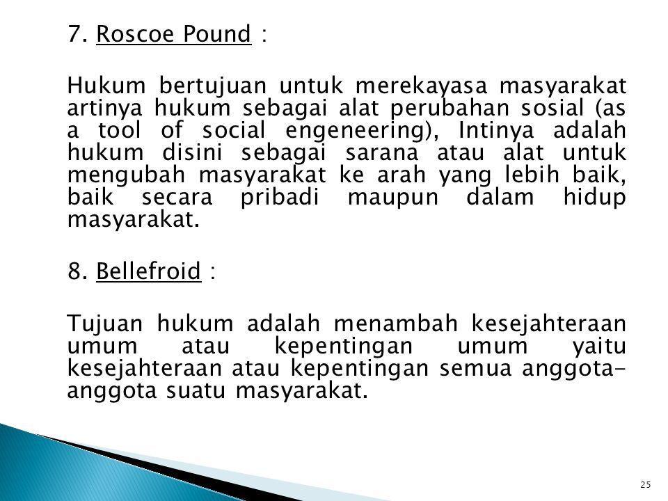7. Roscoe Pound : Hukum bertujuan untuk merekayasa masyarakat artinya hukum sebagai alat perubahan sosial (as a tool of social engeneering), Intinya a
