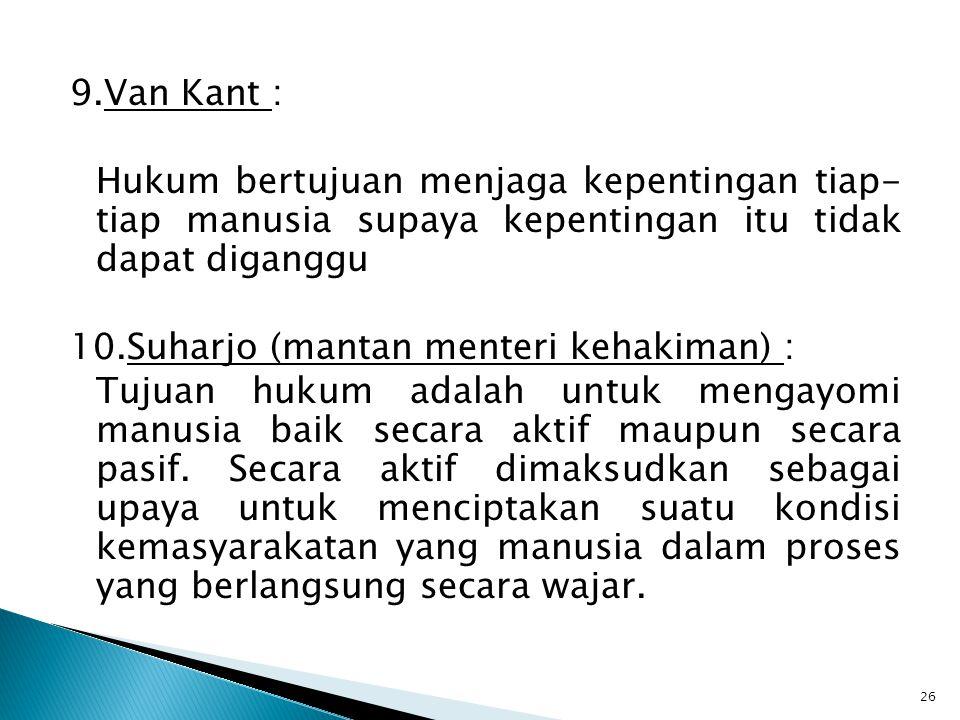 9.Van Kant : Hukum bertujuan menjaga kepentingan tiap- tiap manusia supaya kepentingan itu tidak dapat diganggu 10.Suharjo (mantan menteri kehakiman)