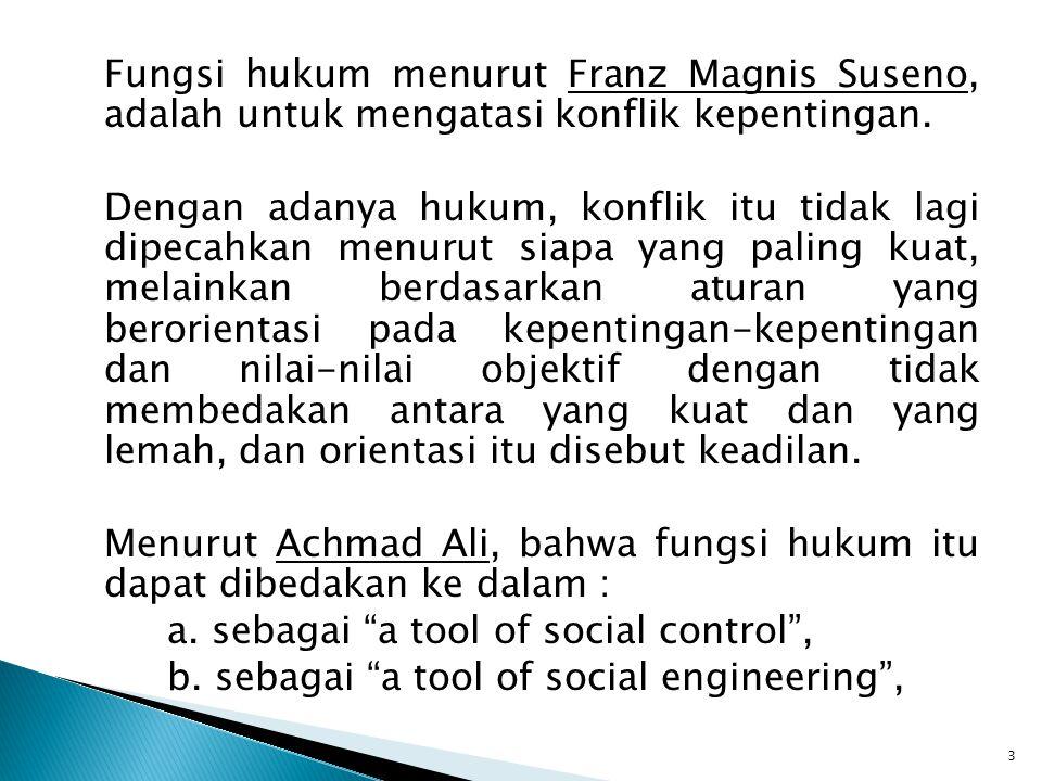 Fungsi hukum menurut Franz Magnis Suseno, adalah untuk mengatasi konflik kepentingan. Dengan adanya hukum, konflik itu tidak lagi dipecahkan menurut s