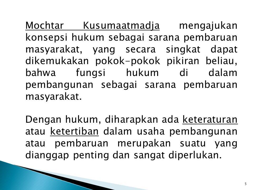 Mochtar Kusumaatmadja mengajukan konsepsi hukum sebagai sarana pembaruan masyarakat, yang secara singkat dapat dikemukakan pokok-pokok pikiran beliau,