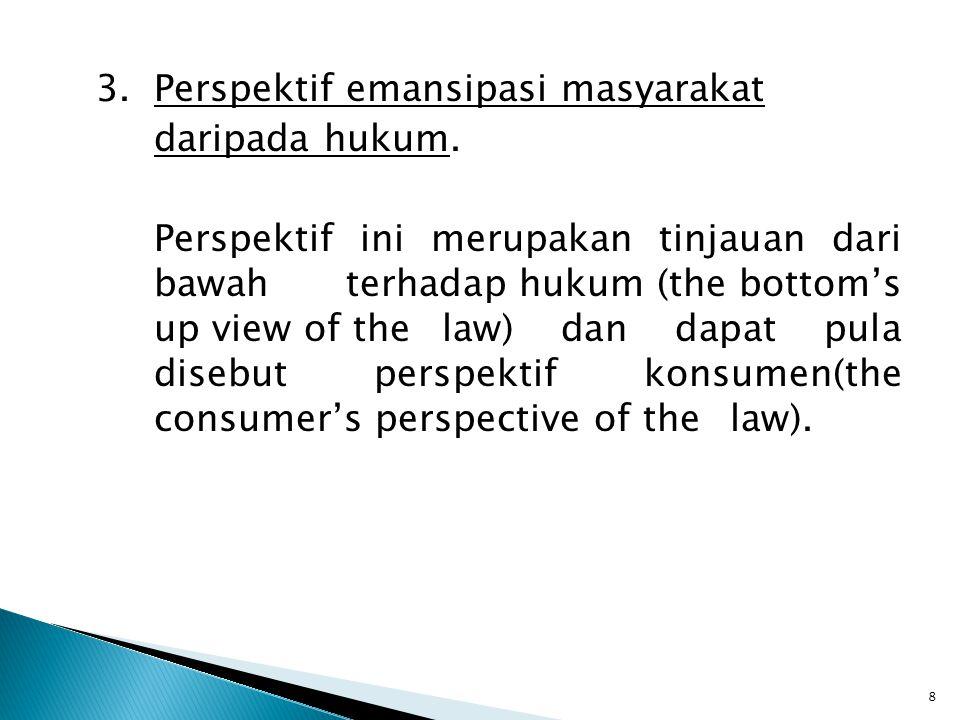 3.Perspektif emansipasi masyarakat daripada hukum. Perspektif ini merupakan tinjauan dari bawah terhadap hukum (the bottom's up view of the law) dan d