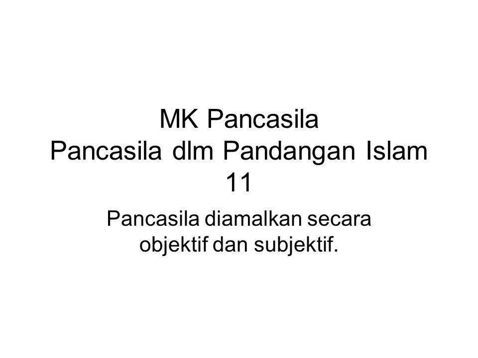 Pancasila dlm Pandangan Islam Objektif : sebagai dasar negara, maka sila-sila dari Pancasila hrs dijadikan dasar, sumber dan jiwa seluruh pembuatan peraturan perundang-undangan dan penyelenggaraan negara.
