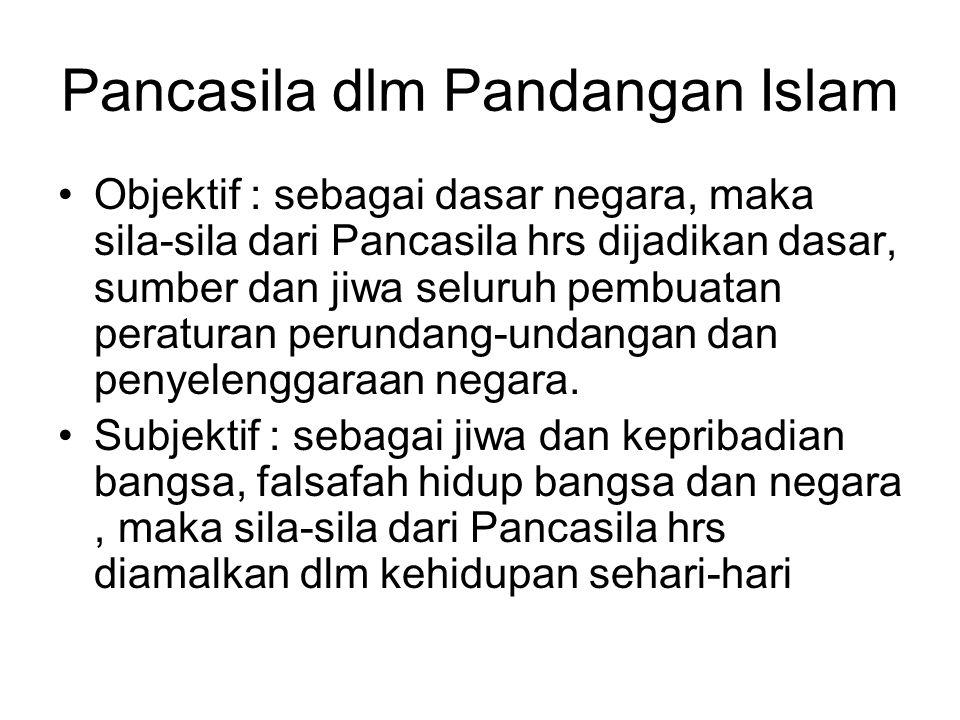 Pancasila dlm Pandangan Islam Objektif : sebagai dasar negara, maka sila-sila dari Pancasila hrs dijadikan dasar, sumber dan jiwa seluruh pembuatan pe