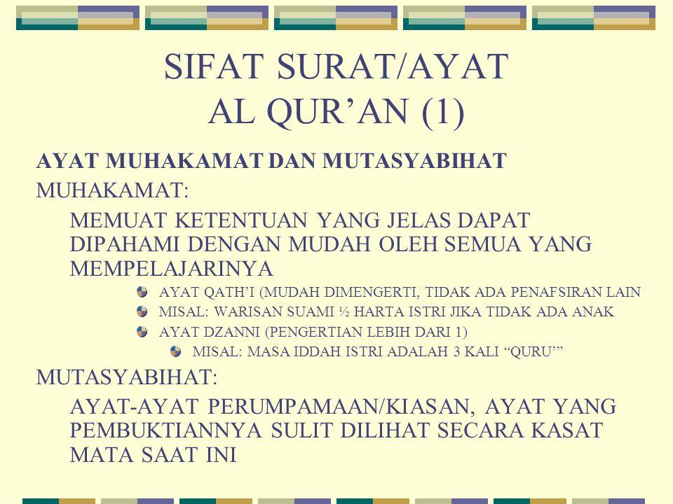 SIFAT SURAT/AYAT AL QUR'AN (1) AYAT MUHAKAMAT DAN MUTASYABIHAT MUHAKAMAT: MEMUAT KETENTUAN YANG JELAS DAPAT DIPAHAMI DENGAN MUDAH OLEH SEMUA YANG MEMPELAJARINYA AYAT QATH'I (MUDAH DIMENGERTI, TIDAK ADA PENAFSIRAN LAIN MISAL: WARISAN SUAMI ½ HARTA ISTRI JIKA TIDAK ADA ANAK AYAT DZANNI (PENGERTIAN LEBIH DARI 1) MISAL: MASA IDDAH ISTRI ADALAH 3 KALI QURU' MUTASYABIHAT: AYAT-AYAT PERUMPAMAAN/KIASAN, AYAT YANG PEMBUKTIANNYA SULIT DILIHAT SECARA KASAT MATA SAAT INI