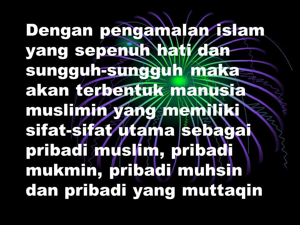 Islam yang mulia dan utama itu akan menjadi kenyataan dalam kehidupan didunia apabilah benar-benar diimani, difahami, dihayati dan diamalkan oleh selu