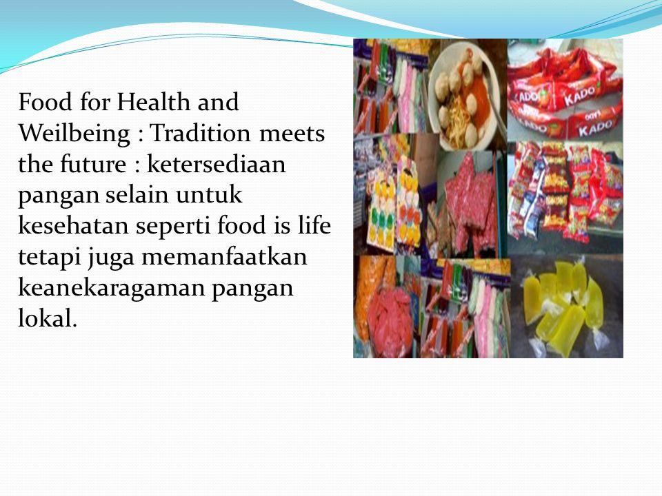 Food for Health and Weilbeing : Tradition meets the future : ketersediaan pangan selain untuk kesehatan seperti food is life tetapi juga memanfaatkan