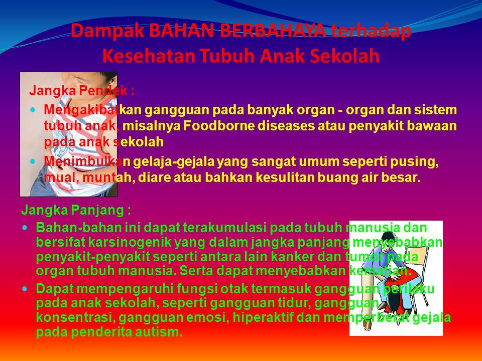 Dampak BAHAN BERBAHAYA terhadap Kesehatan Tubuh Anak Sekolah Jangka Pendek : Mengakibatkan gangguan pada banyak organ - organ dan sistem tubuh anak, m