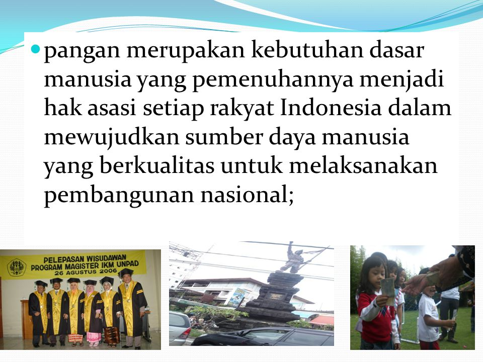 pangan merupakan kebutuhan dasar manusia yang pemenuhannya menjadi hak asasi setiap rakyat Indonesia dalam mewujudkan sumber daya manusia yang berkual