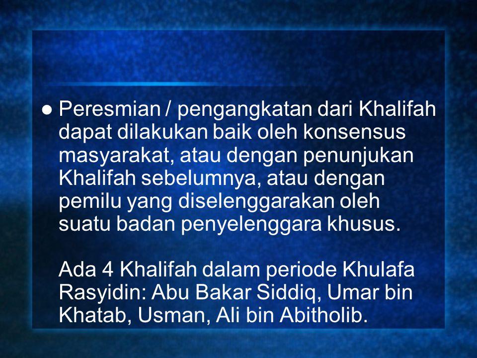 Peresmian / pengangkatan dari Khalifah dapat dilakukan baik oleh konsensus masyarakat, atau dengan penunjukan Khalifah sebelumnya, atau dengan pemilu