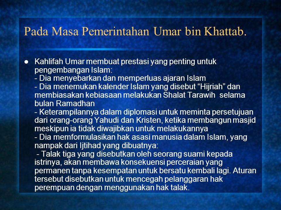 Pada Masa Pemerintahan Umar bin Khattab. Kahlifah Umar membuat prestasi yang penting untuk pengembangan Islam: - Dia menyebarkan dan memperluas ajaran
