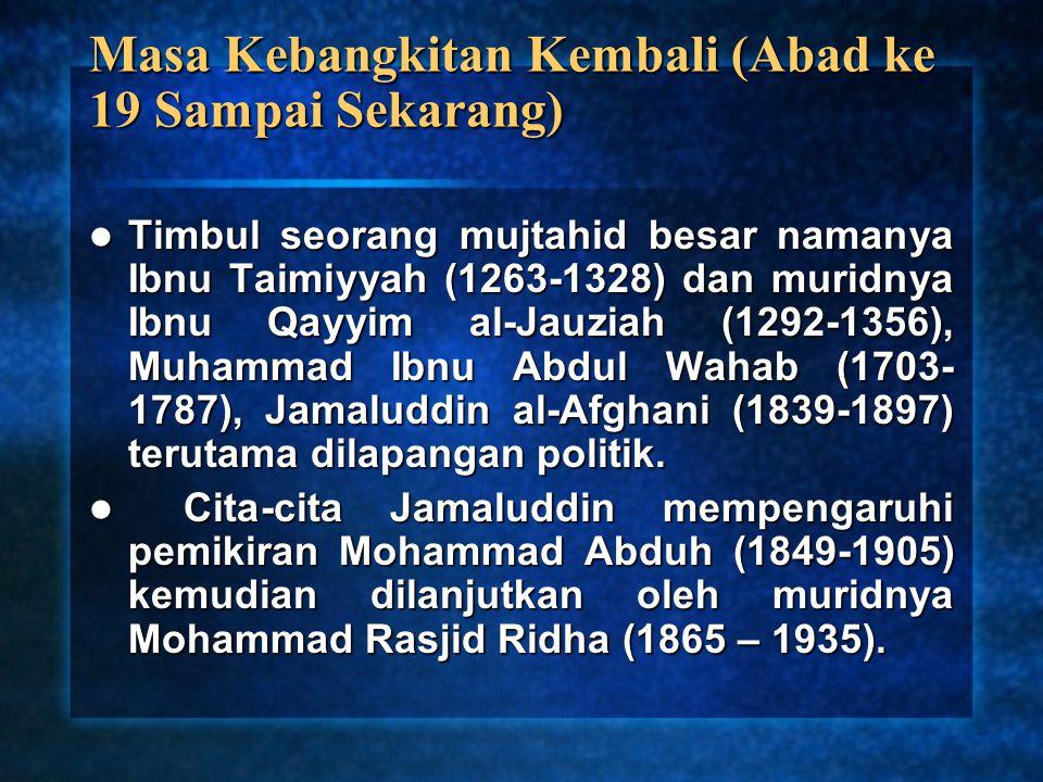 Masa Kebangkitan Kembali (Abad ke 19 Sampai Sekarang) Timbul seorang mujtahid besar namanya Ibnu Taimiyyah (1263-1328) dan muridnya Ibnu Qayyim al-Jau