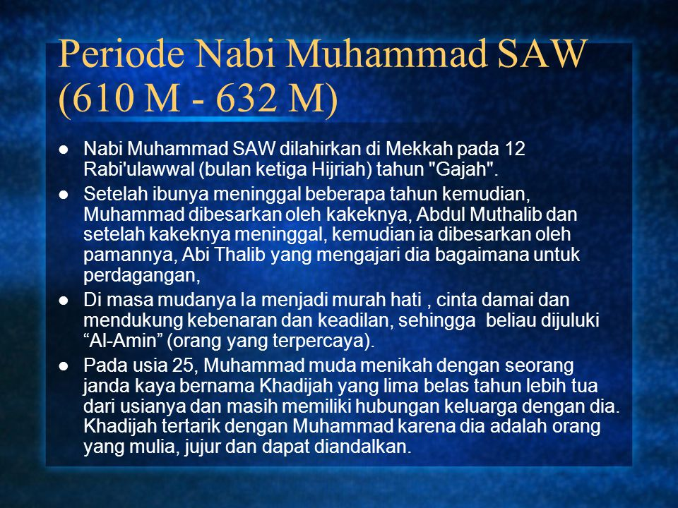 Periode Nabi Muhammad SAW (610 M - 632 M) Nabi Muhammad SAW dilahirkan di Mekkah pada 12 Rabi'ulawwal (bulan ketiga Hijriah) tahun